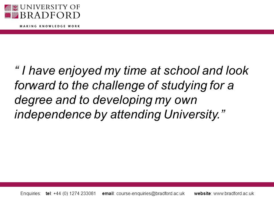 Enquiries: tel: +44 (0) 1274 233081 email: course-enquiries@bradford.ac.uk website: www.bradford.ac.uk I have enjoyed my time at school and look forward to the challenge of studying for a degree and to developing my own independence by attending University.