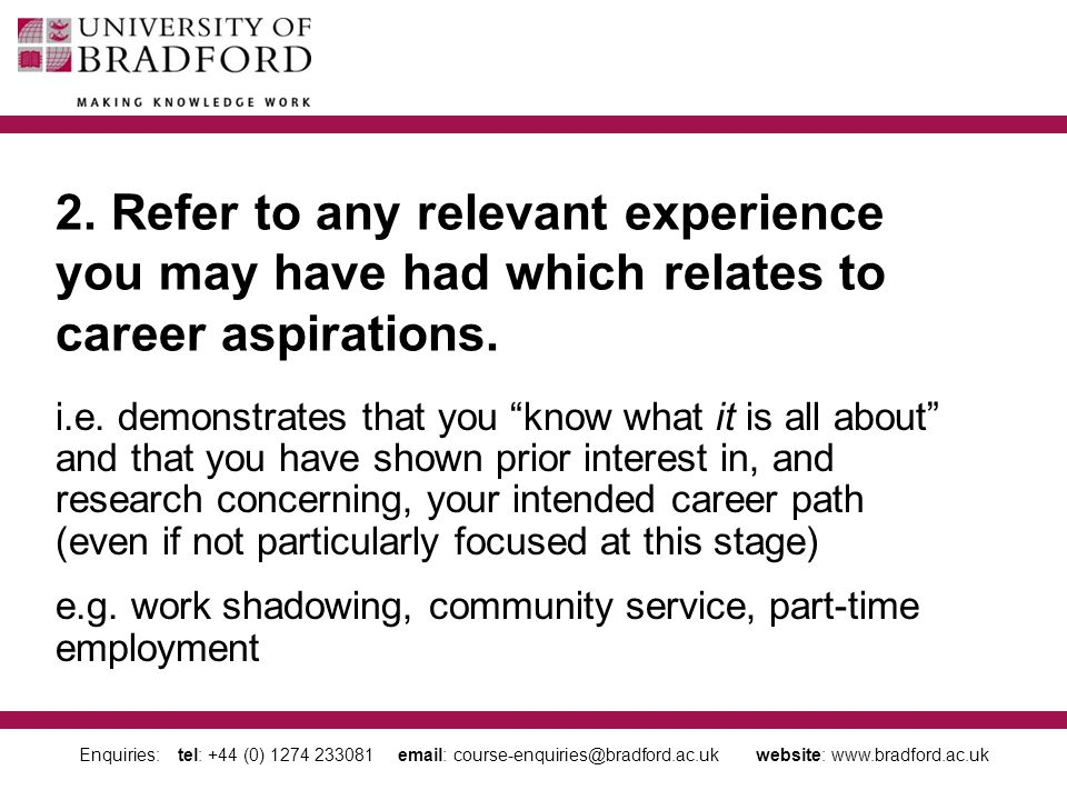 Enquiries: tel: +44 (0) 1274 233081 email: course-enquiries@bradford.ac.uk website: www.bradford.ac.uk Make it relevant to all your choices Do not alienate an institution Personal Statement