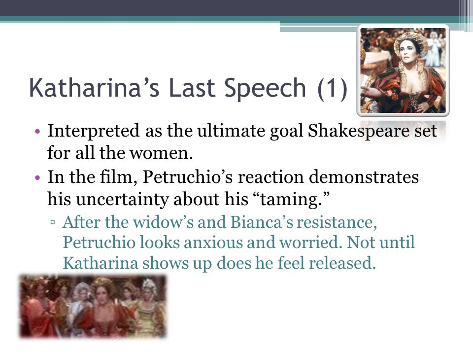 Katharina's Last Speech (1) Interpreted as the ultimate goal Shakespeare set for all the women.