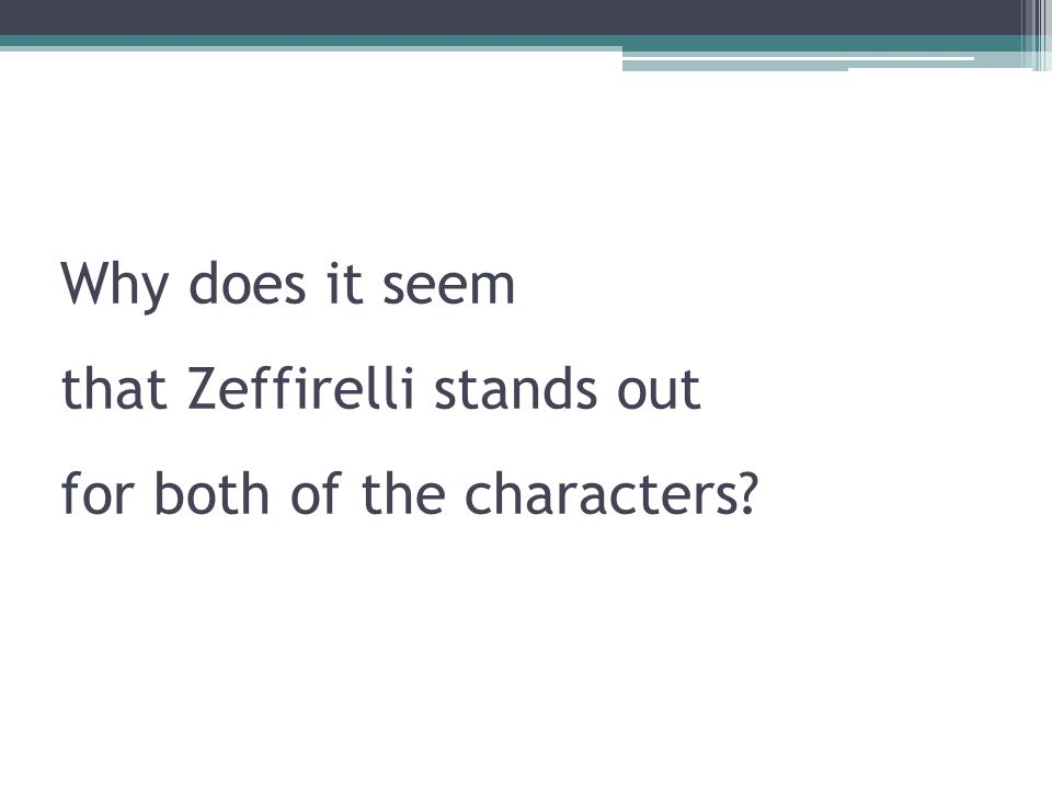 Why does it seem that Zeffirelli stands out for both of the characters?