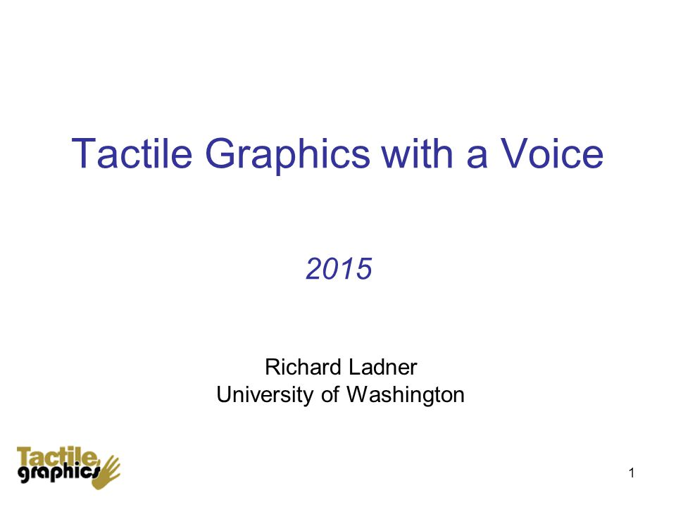 1 Tactile Graphics with a Voice 2015 Richard Ladner University of Washington