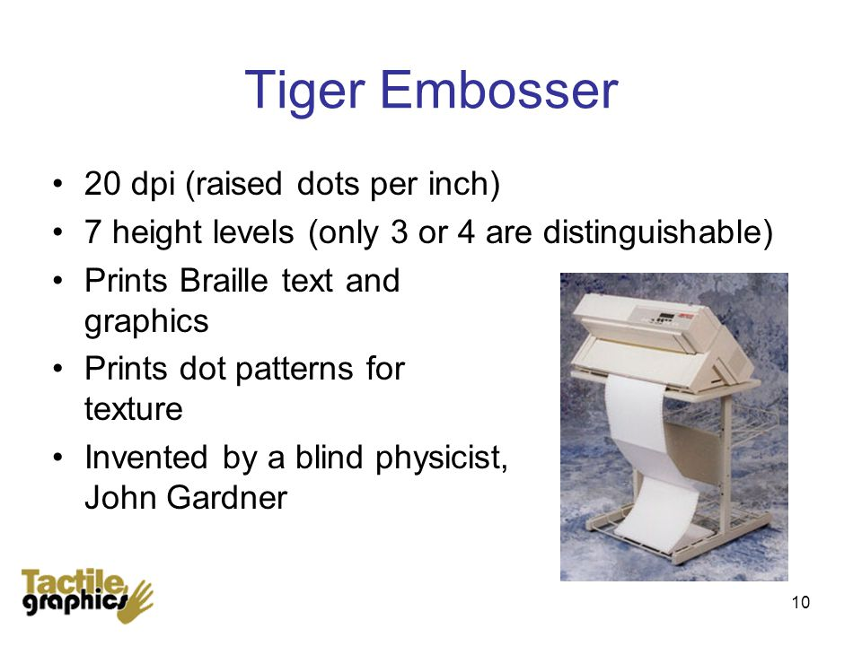 10 Tiger Embosser 20 dpi (raised dots per inch) 7 height levels (only 3 or 4 are distinguishable) Prints Braille text and graphics Prints dot patterns for texture Invented by a blind physicist, John Gardner