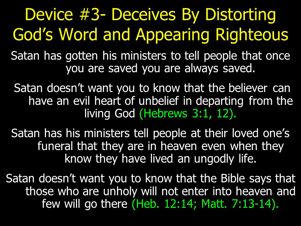 Device #3- Deceives By Distorting God's Word and Appearing Righteous Satan has gotten his ministers to tell people that once you are saved you are always saved.