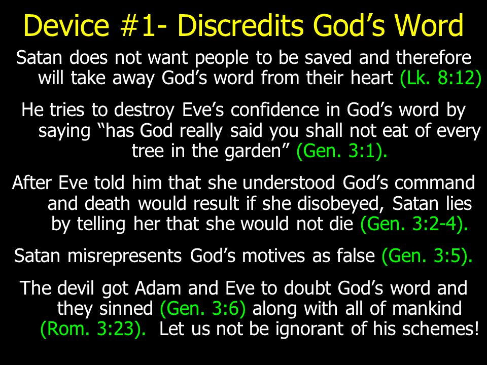 Device #1- Discredits God's Word Satan does not want people to be saved and therefore will take away God's word from their heart (Lk. 8:12) He tries t