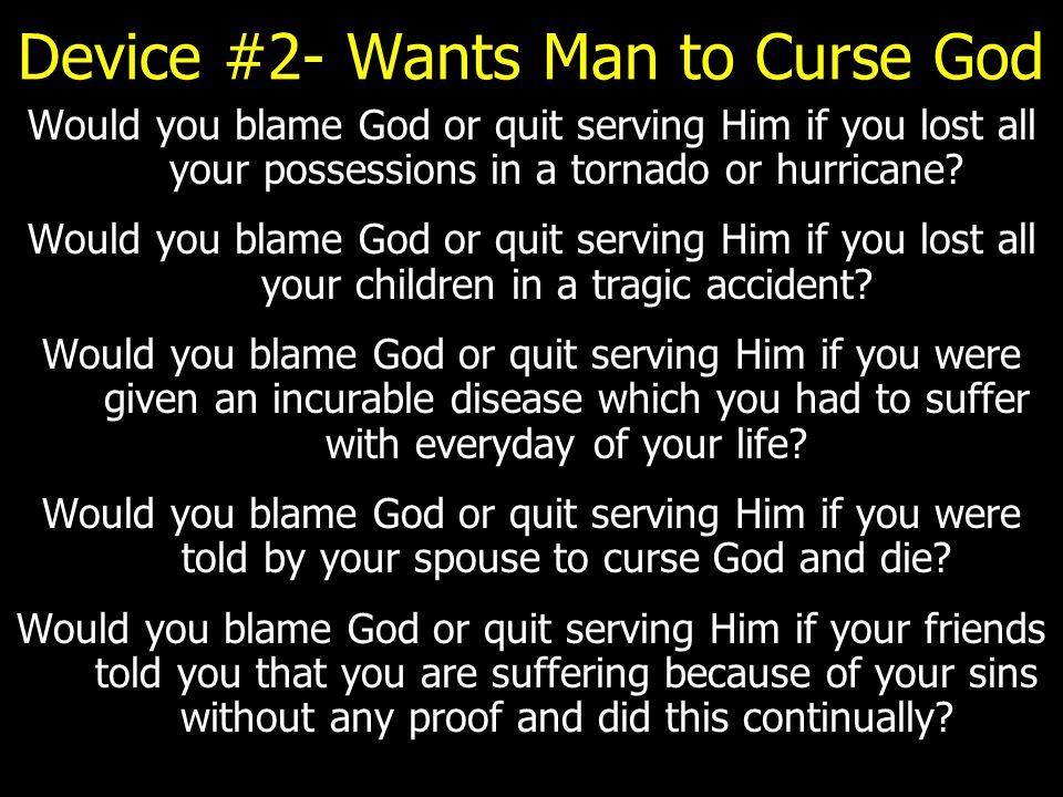 Device #2- Wants Man to Curse God Would you blame God or quit serving Him if you lost all your possessions in a tornado or hurricane? Would you blame