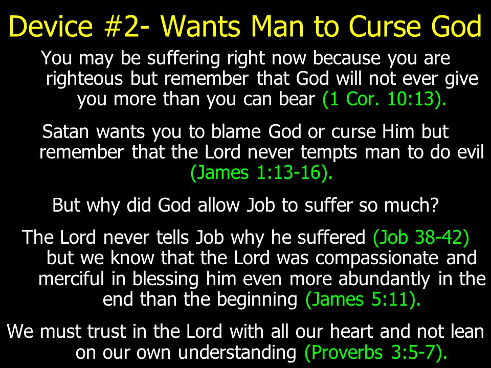 Device #2- Wants Man to Curse God You may be suffering right now because you are righteous but remember that God will not ever give you more than you can bear (1 Cor.