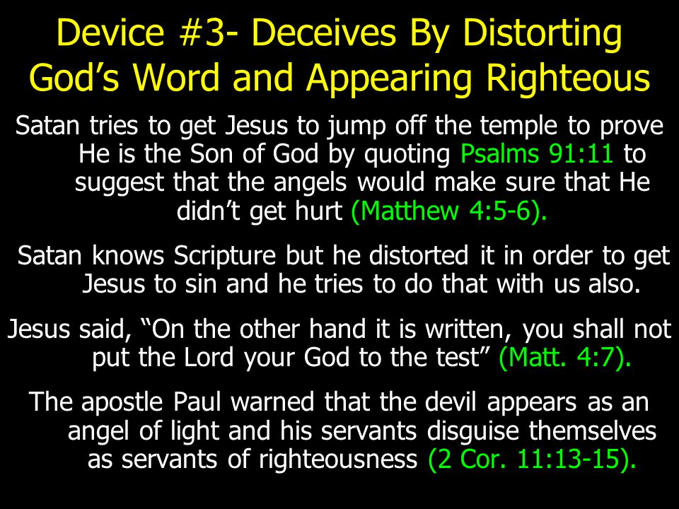 Device #3- Deceives By Distorting God's Word and Appearing Righteous Satan tries to get Jesus to jump off the temple to prove He is the Son of God by