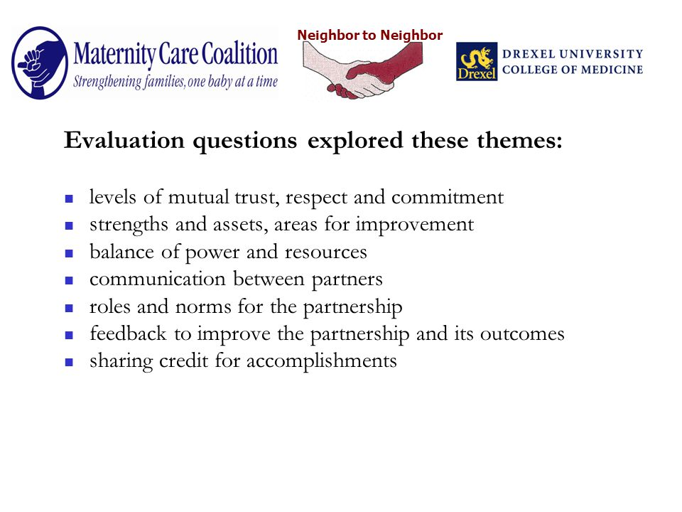 Neighbor to Neighbor Evaluation questions explored these themes: levels of mutual trust, respect and commitment strengths and assets, areas for improvement balance of power and resources communication between partners roles and norms for the partnership feedback to improve the partnership and its outcomes sharing credit for accomplishments