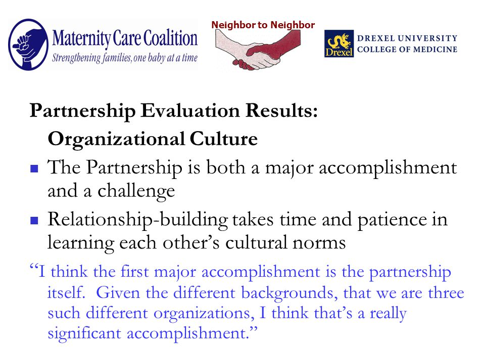 Neighbor to Neighbor Partnership Evaluation Results: Organizational Culture The Partnership is both a major accomplishment and a challenge Relationship-building takes time and patience in learning each other's cultural norms I think the first major accomplishment is the partnership itself.