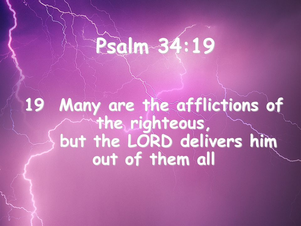 Psalm 34:19 19 Many are the afflictions of the righteous, but the LORD delivers him out of them all