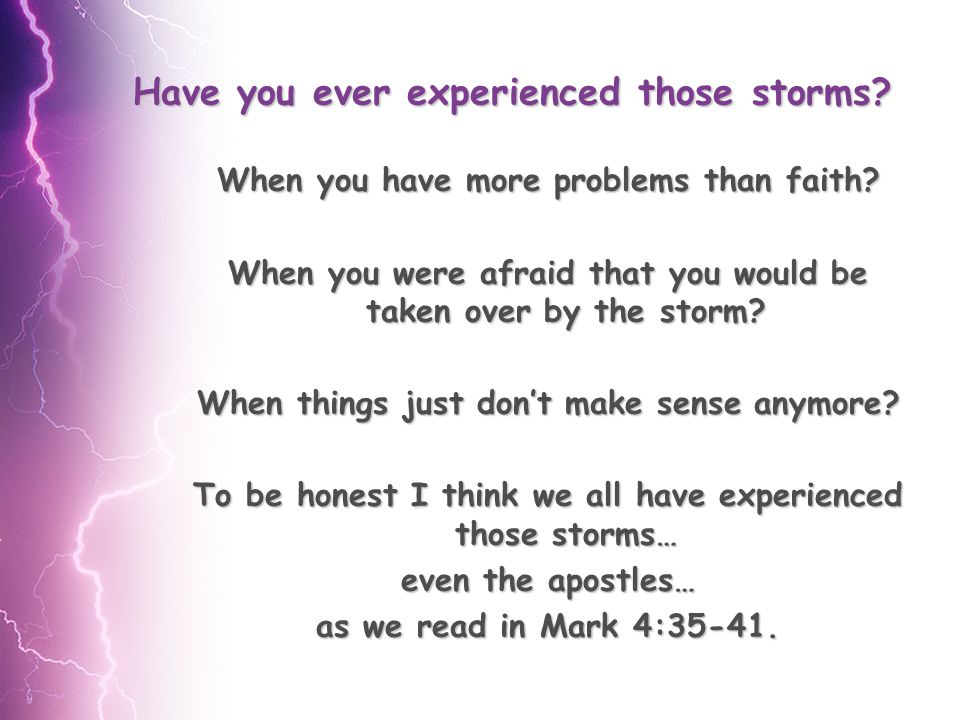 Have you ever experienced those storms. When you have more problems than faith.