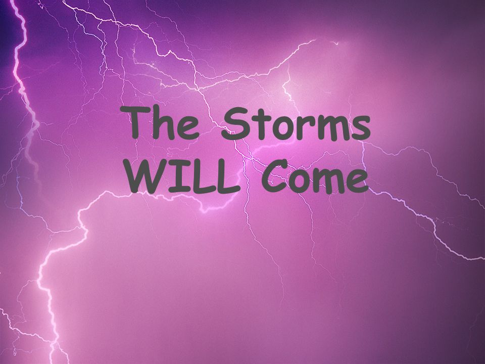 The Storms WILL Come