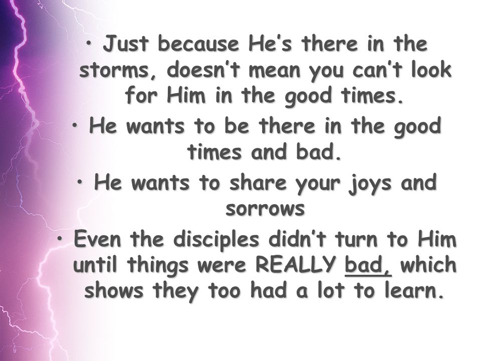 Just because He's there in the storms, doesn't mean you can't look for Him in the good times.Just because He's there in the storms, doesn't mean you can't look for Him in the good times.