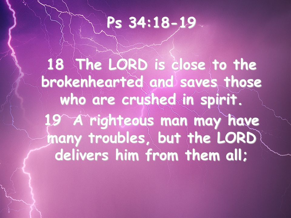 Ps 34:18-19 18The LORD is close to the brokenhearted and saves those who are crushed in spirit.