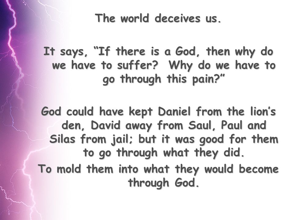 The world deceives us. It says, If there is a God, then why do we have to suffer.