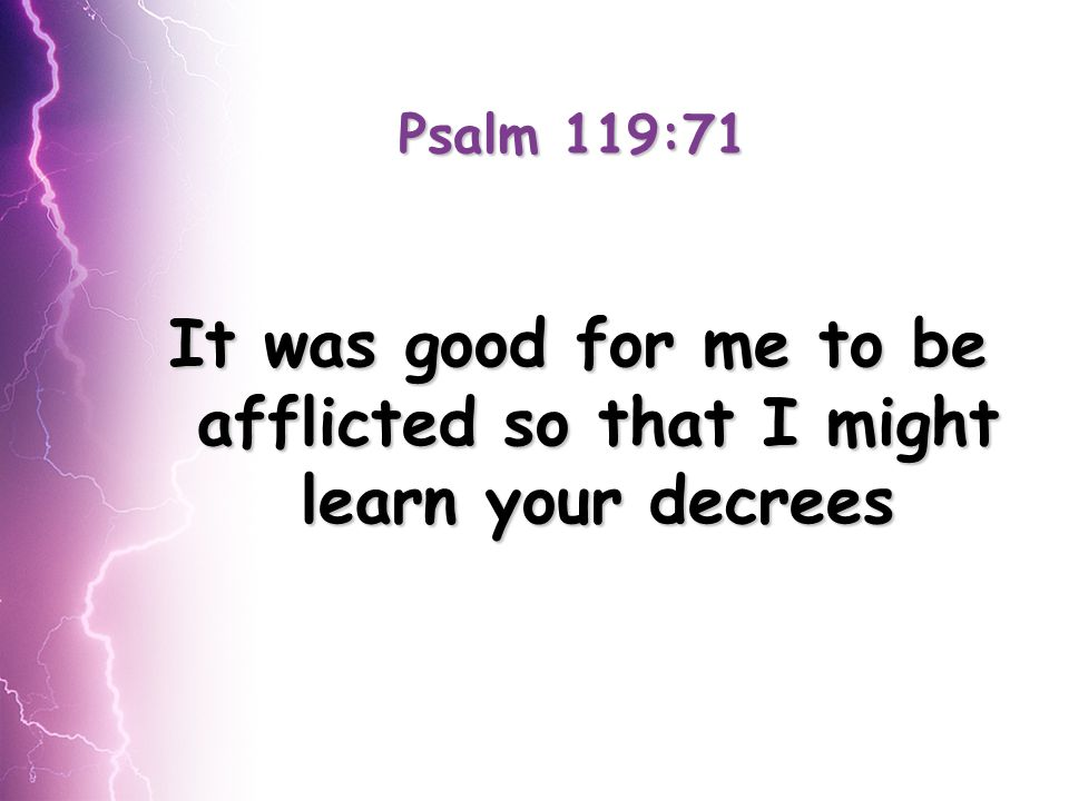 Psalm 119:71 It was good for me to be afflicted so that I might learn your decrees