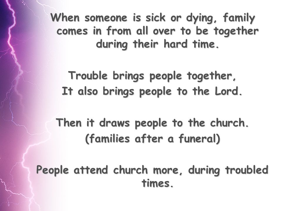 When someone is sick or dying, family comes in from all over to be together during their hard time.