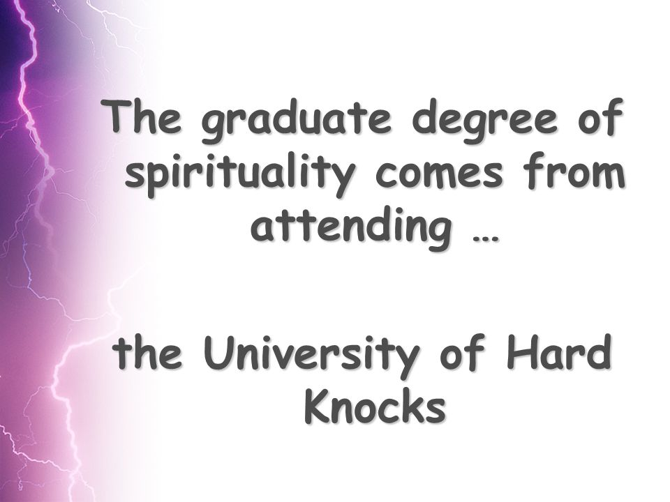 The graduate degree of spirituality comes from attending … the University of Hard Knocks