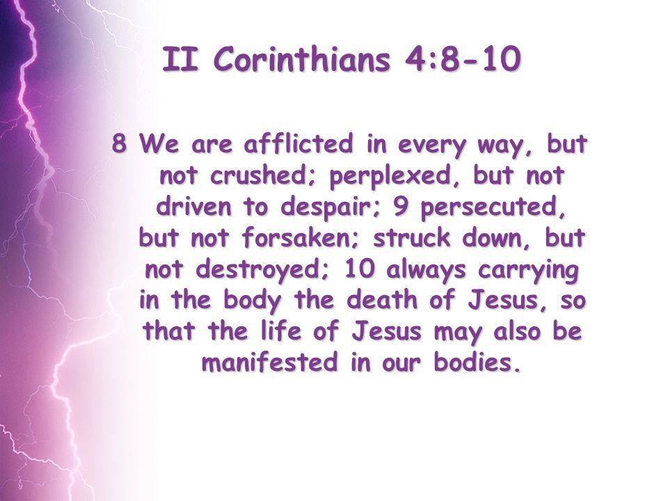II Corinthians 4:8-10 8 We are afflicted in every way, but not crushed; perplexed, but not driven to despair; 9 persecuted, but not forsaken; struck down, but not destroyed; 10 always carrying in the body the death of Jesus, so that the life of Jesus may also be manifested in our bodies.
