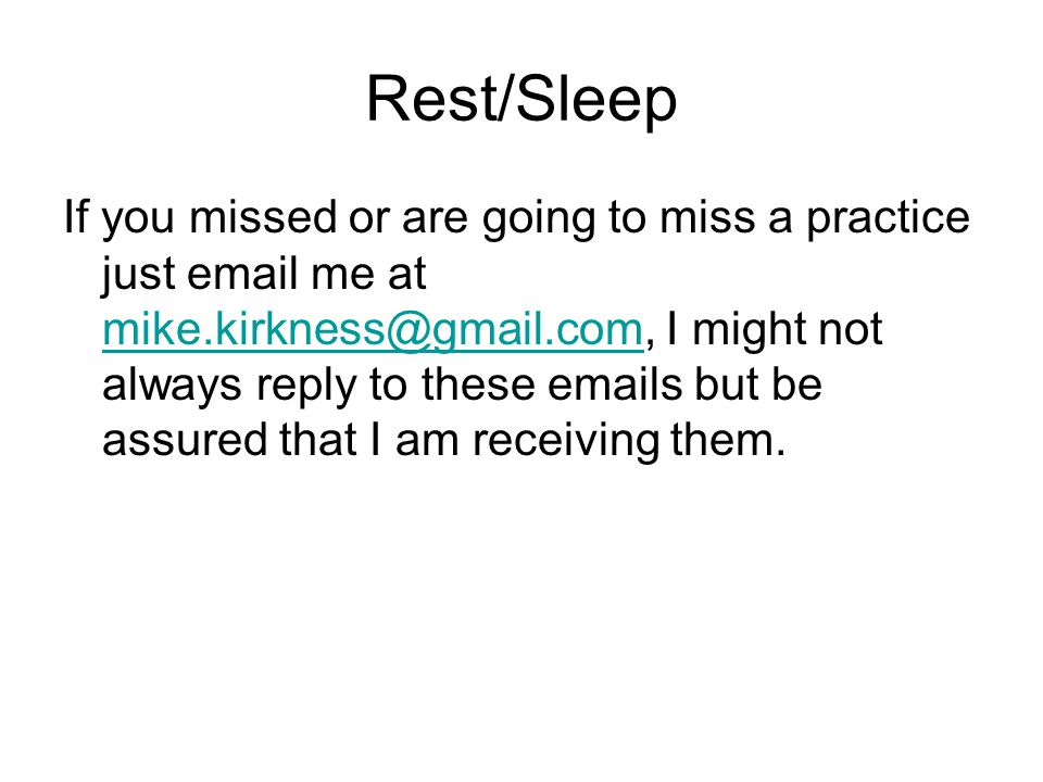 Rest/Sleep If you missed or are going to miss a practice just email me at mike.kirkness@gmail.com, I might not always reply to these emails but be assured that I am receiving them.