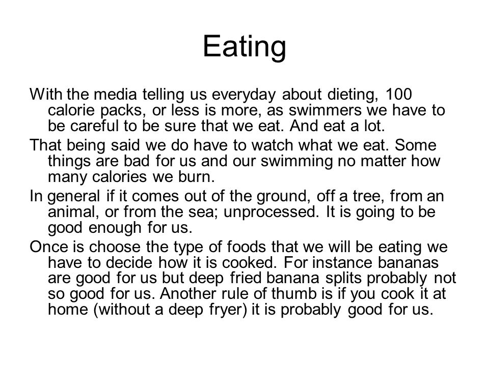 Eating With the media telling us everyday about dieting, 100 calorie packs, or less is more, as swimmers we have to be careful to be sure that we eat.
