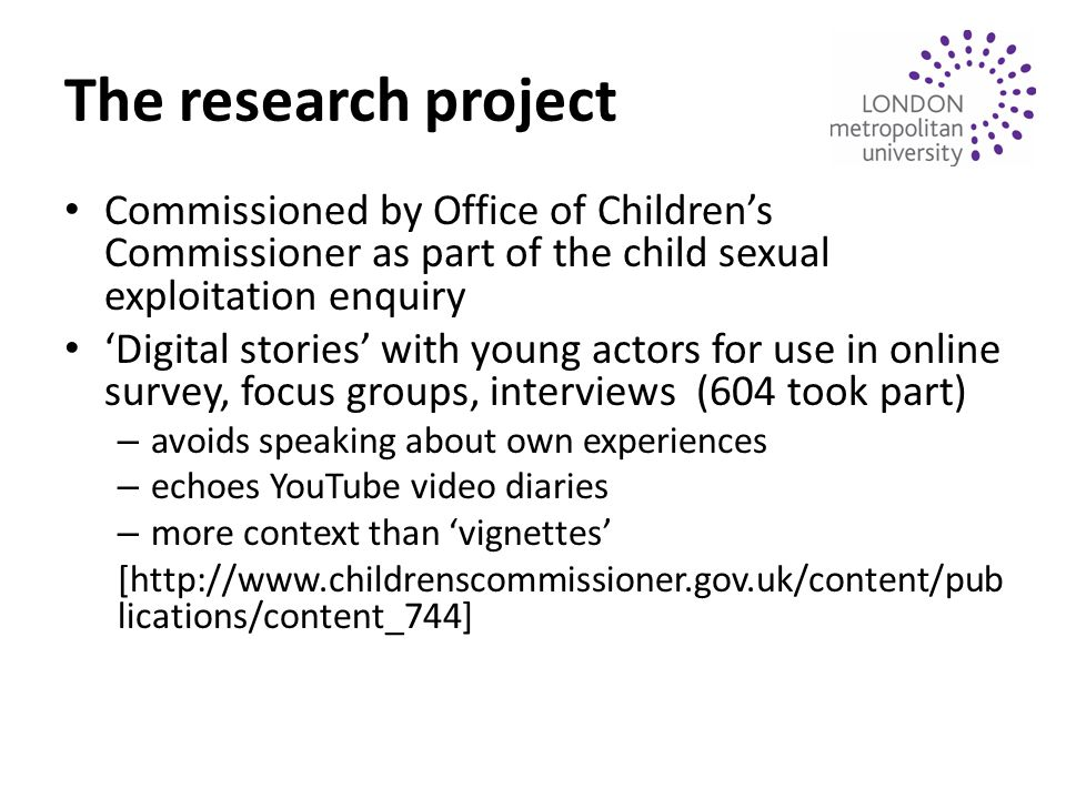 The research project Commissioned by Office of Children's Commissioner as part of the child sexual exploitation enquiry 'Digital stories' with young actors for use in online survey, focus groups, interviews (604 took part) – avoids speaking about own experiences – echoes YouTube video diaries – more context than 'vignettes' [http://www.childrenscommissioner.gov.uk/content/pub lications/content_744]