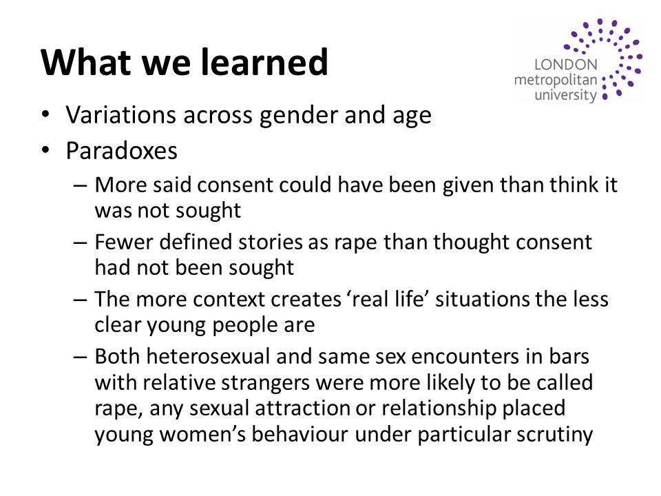 What we learned Variations across gender and age Paradoxes – More said consent could have been given than think it was not sought – Fewer defined stories as rape than thought consent had not been sought – The more context creates 'real life' situations the less clear young people are – Both heterosexual and same sex encounters in bars with relative strangers were more likely to be called rape, any sexual attraction or relationship placed young women's behaviour under particular scrutiny