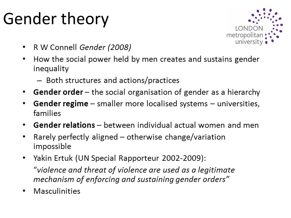 Gender theory R W Connell Gender (2008) How the social power held by men creates and sustains gender inequality – Both structures and actions/practices Gender order – the social organisation of gender as a hierarchy Gender regime – smaller more localised systems – universities, families Gender relations – between individual actual women and men Rarely perfectly aligned – otherwise change/variation impossible Yakin Ertuk (UN Special Rapporteur 2002-2009): violence and threat of violence are used as a legitimate mechanism of enforcing and sustaining gender orders Masculinities