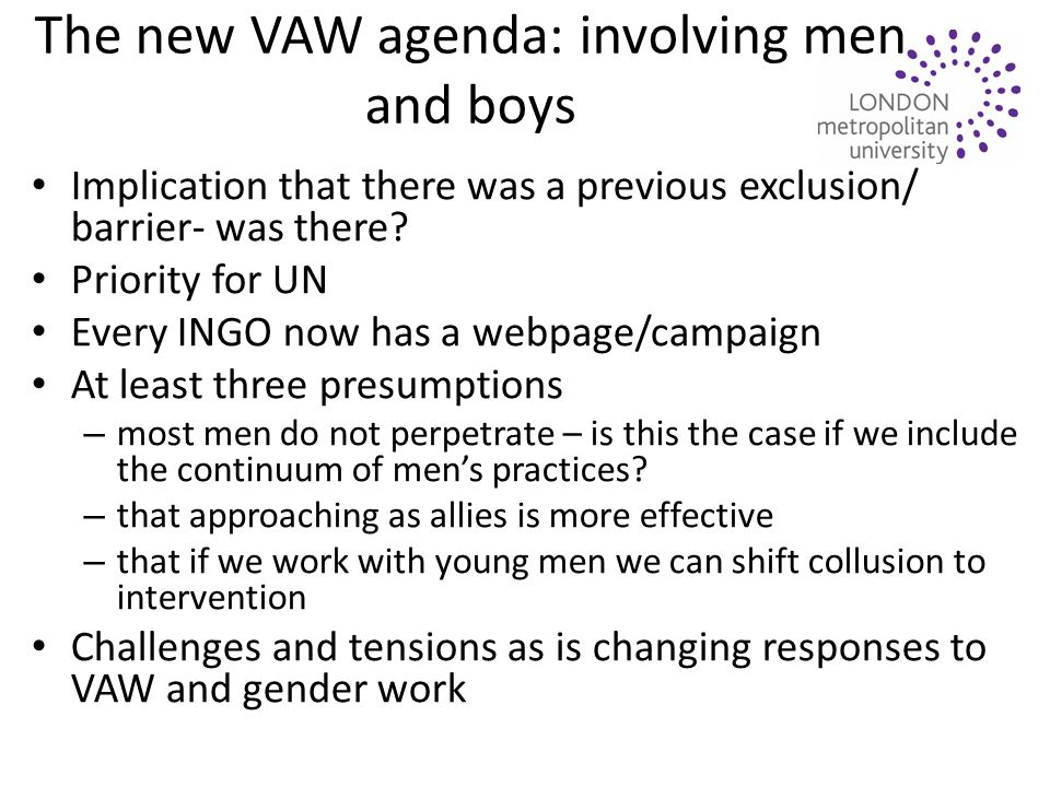 The new VAW agenda: involving men and boys Implication that there was a previous exclusion/ barrier- was there.