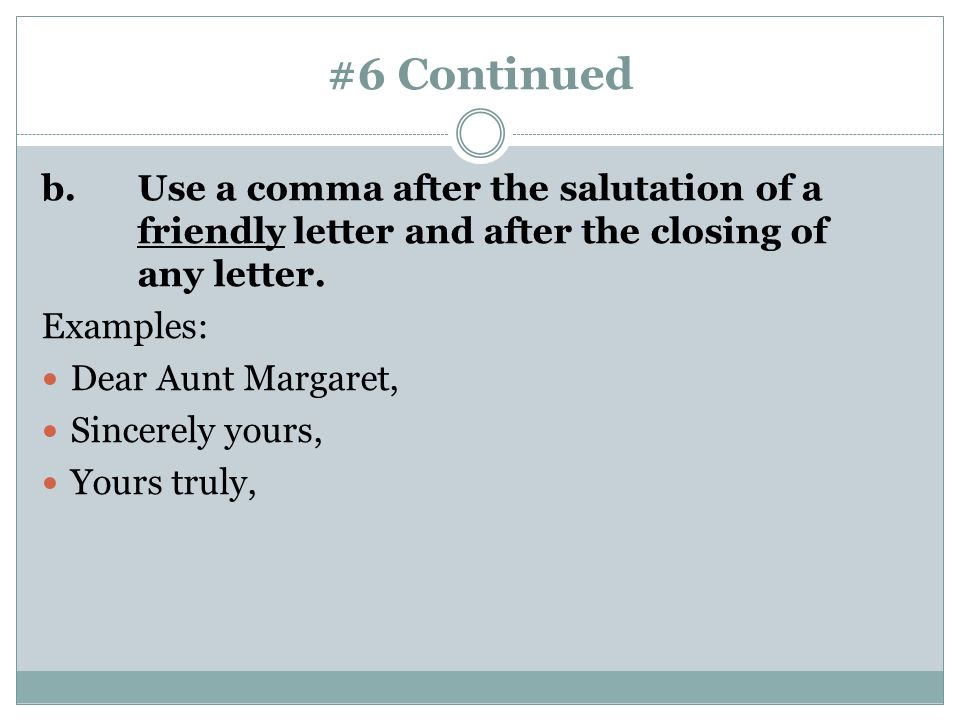 #6 Continued b.Use a comma after the salutation of a friendly letter and after the closing of any letter. Examples: Dear Aunt Margaret, Sincerely your