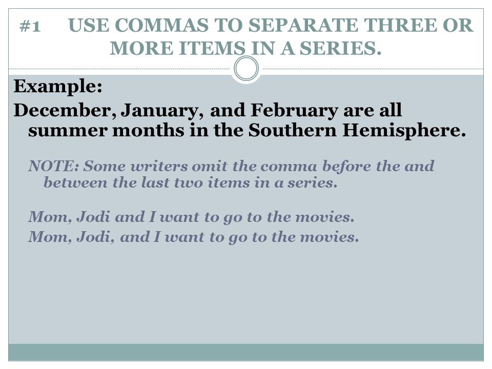 #1 USE COMMAS TO SEPARATE THREE OR MORE ITEMS IN A SERIES. Example: December, January, and February are all summer months in the Southern Hemisphere.
