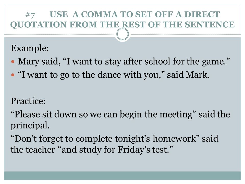 "#7 USE A COMMA TO SET OFF A DIRECT QUOTATION FROM THE REST OF THE SENTENCE Example: Mary said, ""I want to stay after school for the game."" ""I want to"