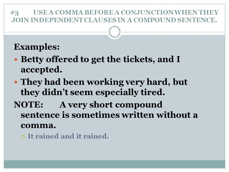 #3 USE A COMMA BEFORE A CONJUNCTION WHEN THEY JOIN INDEPENDENT CLAUSES IN A COMPOUND SENTENCE. Examples: Betty offered to get the tickets, and I accep