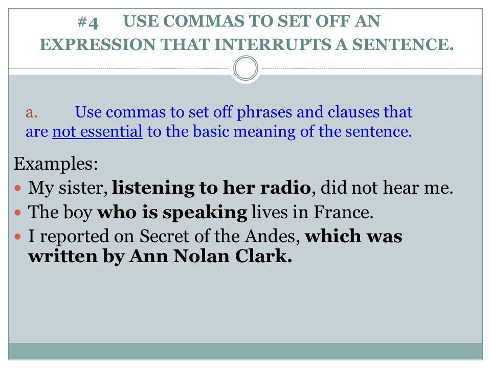 a. Use commas to set off phrases and clauses that are not essential to the basic meaning of the sentence. Examples: My sister, listening to her radio,