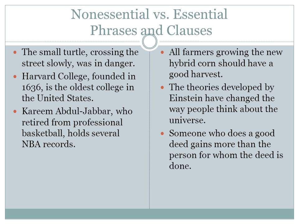 Nonessential vs. Essential Phrases and Clauses The small turtle, crossing the street slowly, was in danger. Harvard College, founded in 1636, is the o