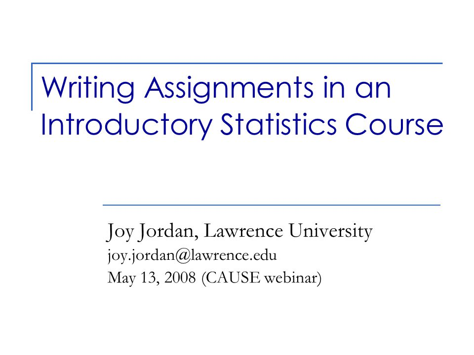 Writing Assignments in an Introductory Statistics Course Joy Jordan, Lawrence University joy.jordan@lawrence.edu May 13, 2008 (CAUSE webinar)