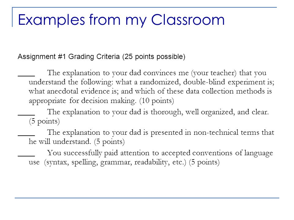Examples from my Classroom Assignment #1 Grading Criteria (25 points possible) ____The explanation to your dad convinces me (your teacher) that you understand the following: what a randomized, double-blind experiment is; what anecdotal evidence is; and which of these data collection methods is appropriate for decision making.