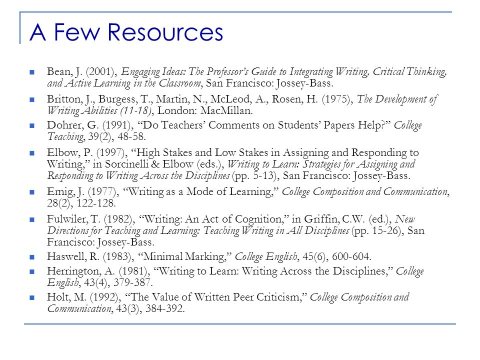 A Few Resources Bean, J. (2001), Engaging Ideas: The Professor's Guide to Integrating Writing, Critical Thinking, and Active Learning in the Classroom