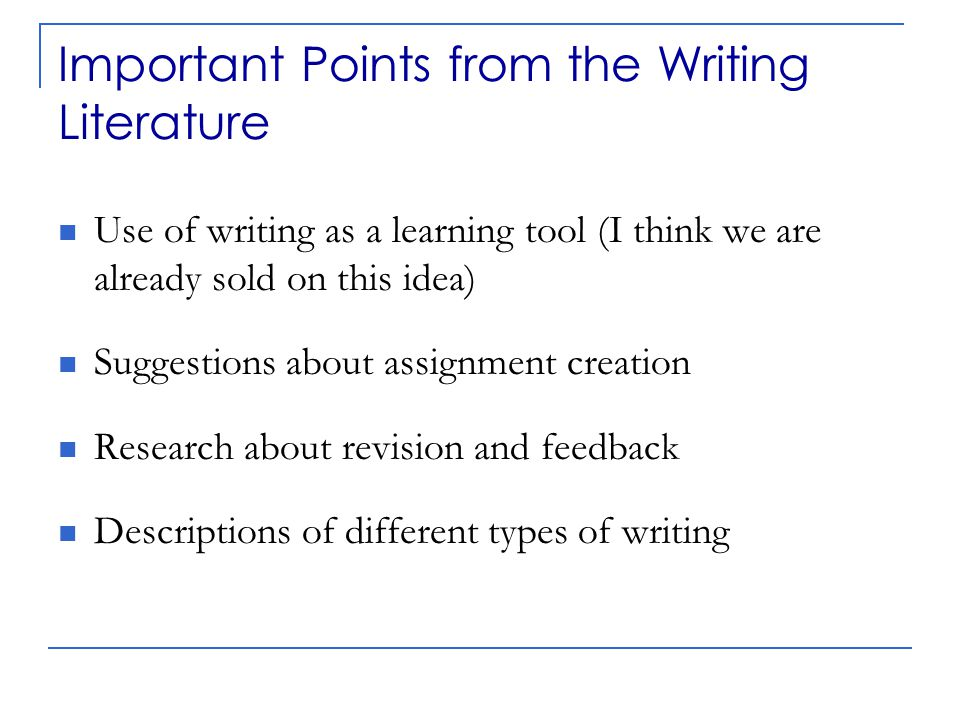 Assignment Creation Clear definition and articulation of assignments  Specify RAFT criteria: Role, Audience, Format, and Theme/Task/Topic (adapted from Bean, 2001)  Include a grading rubric (make expectations clear to students) When planning assignments, teachers need to consider not only the learning goals they have set for their courses but also the thinking and writing processes that they want to invoke in their students as learners. (Bean, p.