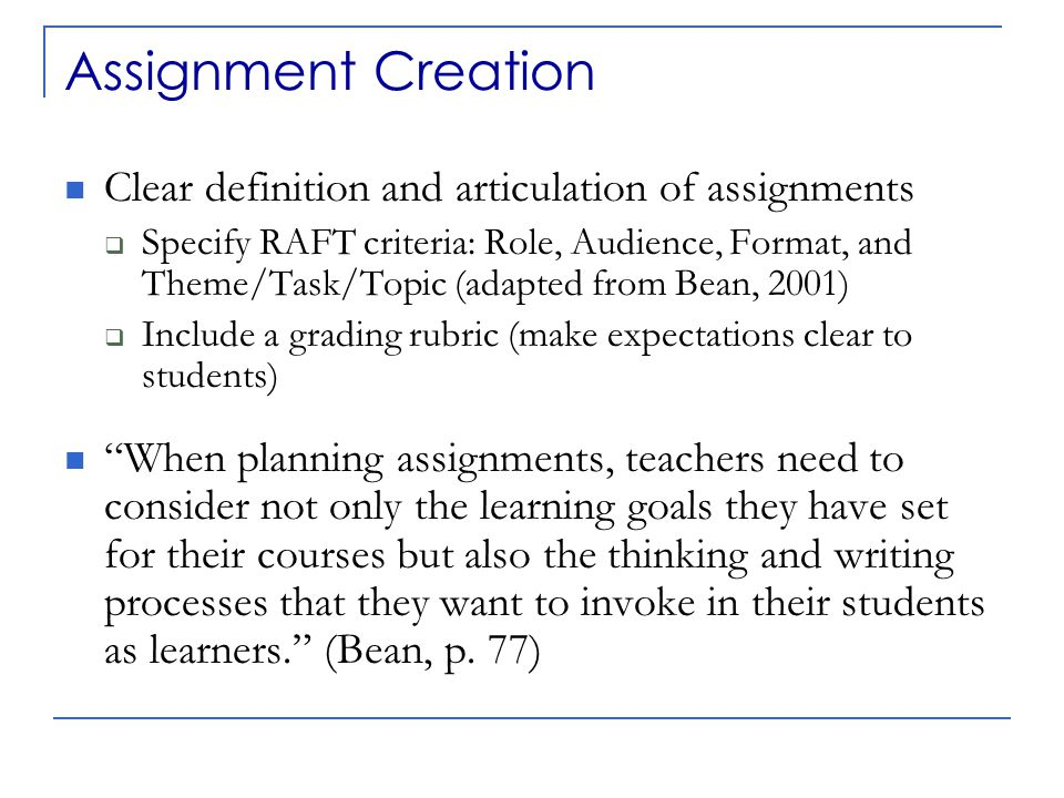 Assignment Creation Clear definition and articulation of assignments  Specify RAFT criteria: Role, Audience, Format, and Theme/Task/Topic (adapted from Bean, 2001)  Include a grading rubric (make expectations clear to students) When planning assignments, teachers need to consider not only the learning goals they have set for their courses but also the thinking and writing processes that they want to invoke in their students as learners. (Bean, p.
