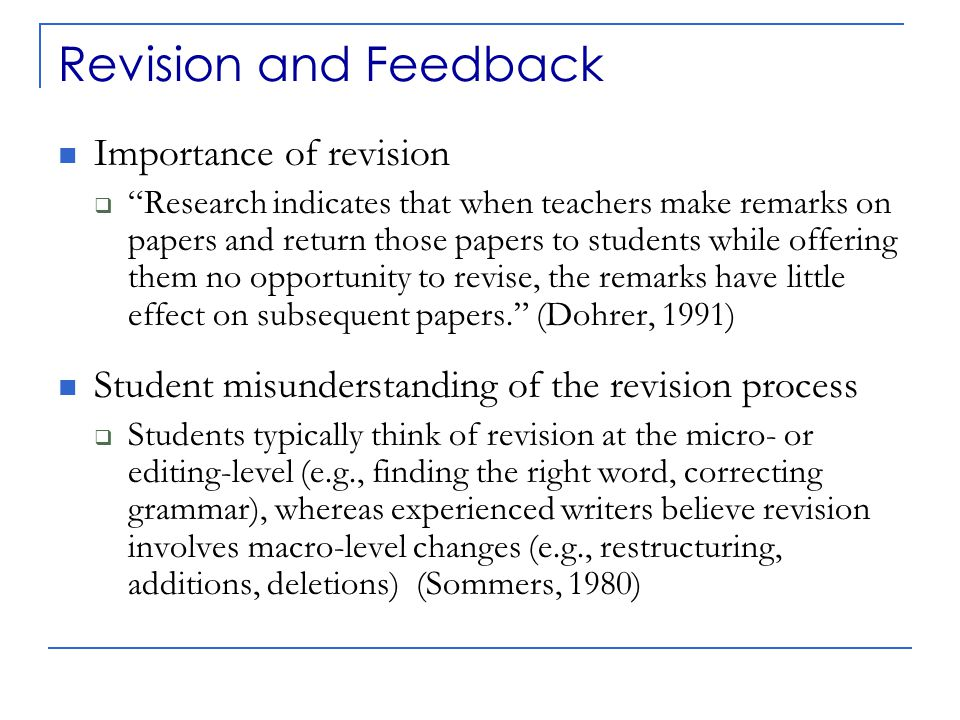 Revision and Feedback The message your feedback sends to your students Feedback mistakes (see e.g., Sommers 1982, Bean 2001)  Too vague (comments that are not specific to the student text and give no guidance for change)  Too many (give no sense of priorities for revision)  Too micro-level (give the impression that revision really is simply an editing process)  Too negative (important to additionally point out what a student has done well)