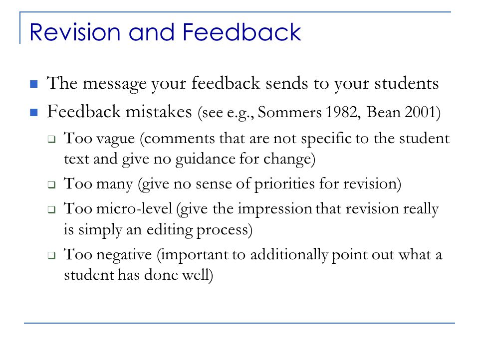 Revision and Feedback The message your feedback sends to your students Feedback mistakes (see e.g., Sommers 1982, Bean 2001)  Too vague (comments that are not specific to the student text and give no guidance for change)  Too many (give no sense of priorities for revision)  Too micro-level (give the impression that revision really is simply an editing process)  Too negative (important to additionally point out what a student has done well)