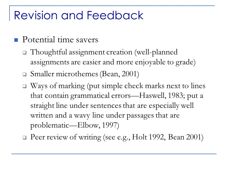 Revision and Feedback Potential time savers  Thoughtful assignment creation (well-planned assignments are easier and more enjoyable to grade)  Smaller microthemes (Bean, 2001)  Ways of marking (put simple check marks next to lines that contain grammatical errors—Haswell, 1983; put a straight line under sentences that are especially well written and a wavy line under passages that are problematic—Elbow, 1997)  Peer review of writing (see e.g., Holt 1992, Bean 2001)
