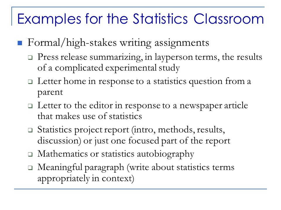 Examples for the Statistics Classroom Formal/high-stakes writing assignments  Press release summarizing, in layperson terms, the results of a complicated experimental study  Letter home in response to a statistics question from a parent  Letter to the editor in response to a newspaper article that makes use of statistics  Statistics project report (intro, methods, results, discussion) or just one focused part of the report  Mathematics or statistics autobiography  Meaningful paragraph (write about statistics terms appropriately in context)