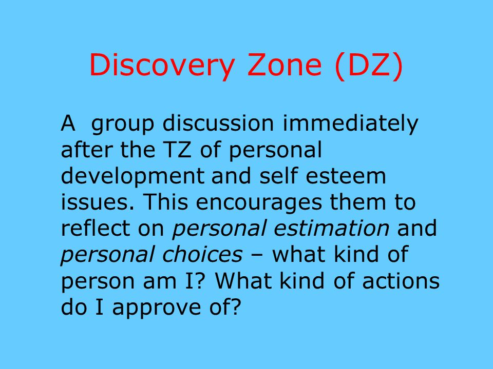 Discovery Zone (DZ) A group discussion immediately after the TZ of personal development and self esteem issues. This encourages them to reflect on per