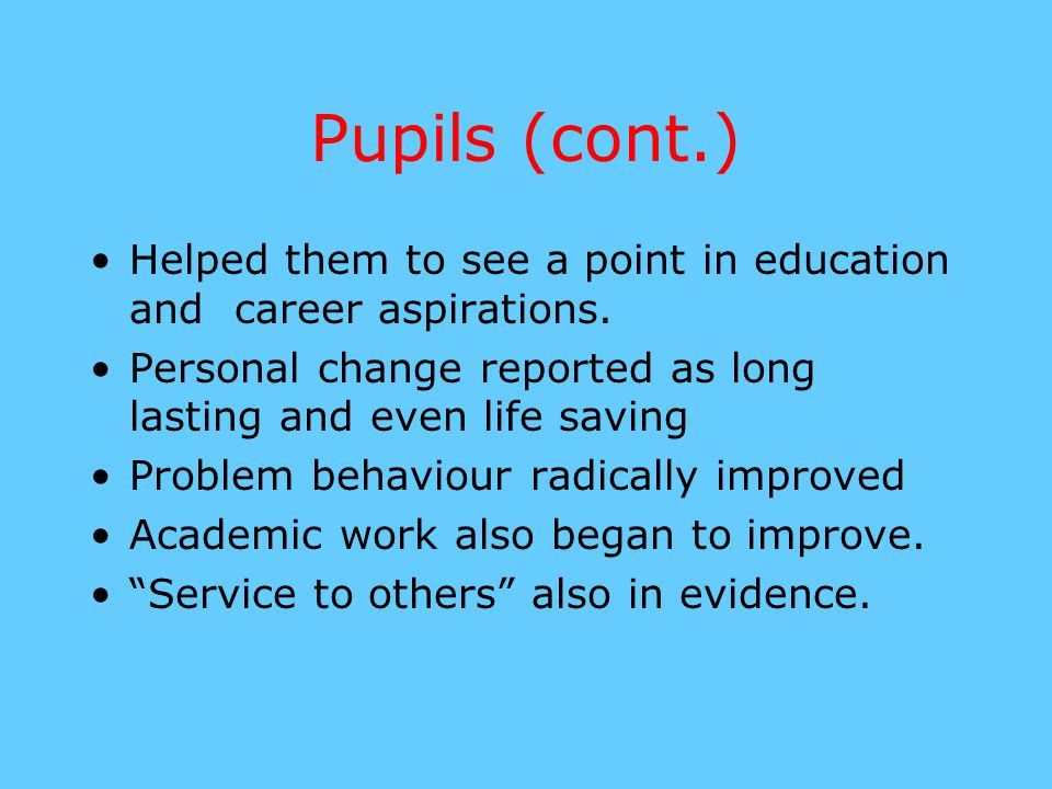 Pupils (cont.) Helped them to see a point in education and career aspirations. Personal change reported as long lasting and even life saving Problem b