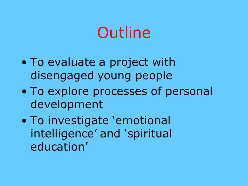 Outline To evaluate a project with disengaged young people To explore processes of personal development To investigate 'emotional intelligence' and 's