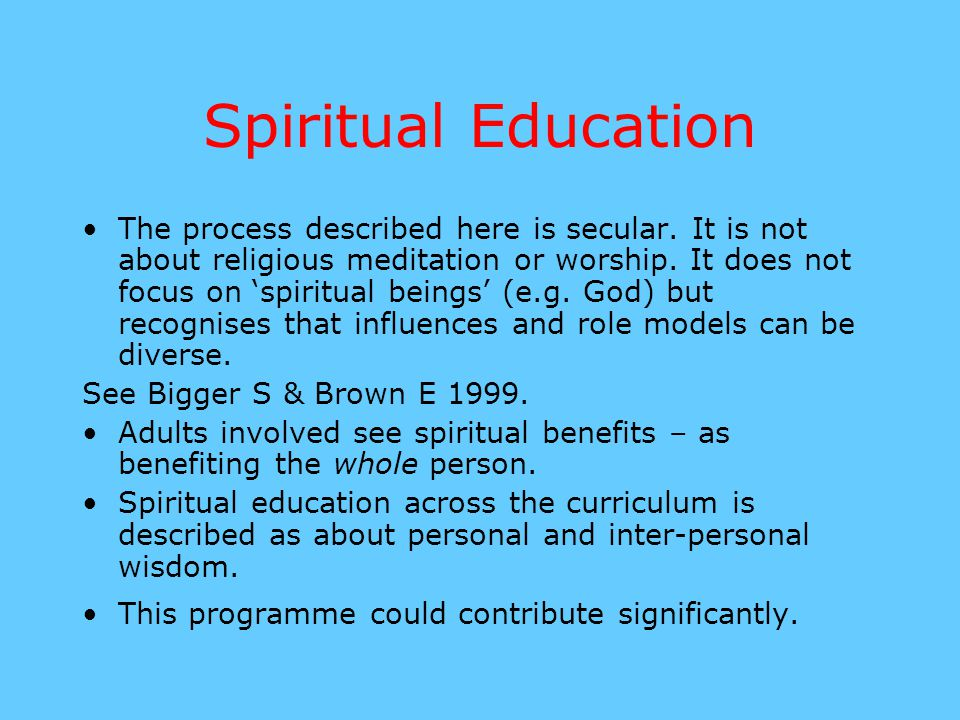 Spiritual Education The process described here is secular. It is not about religious meditation or worship. It does not focus on 'spiritual beings' (e