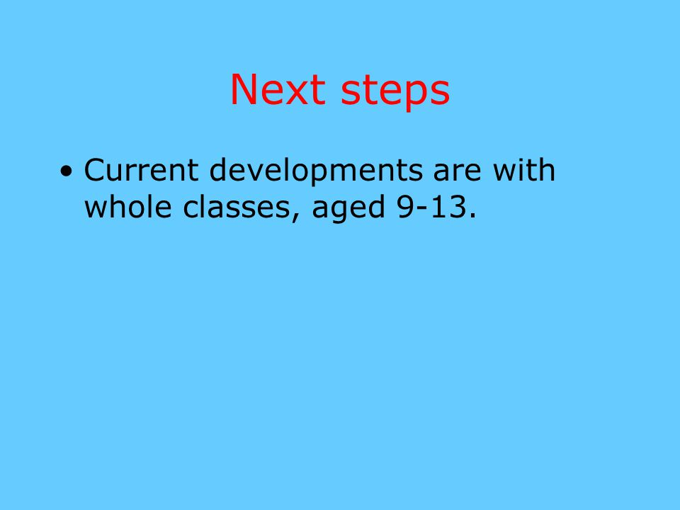 Next steps Current developments are with whole classes, aged 9-13.