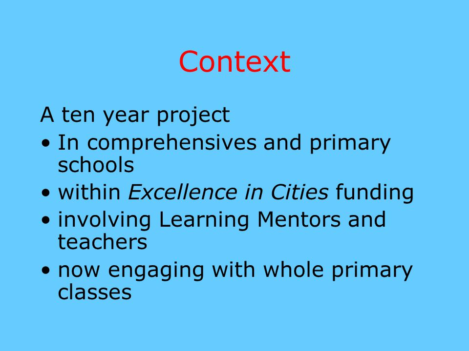 Context A ten year project In comprehensives and primary schools within Excellence in Cities funding involving Learning Mentors and teachers now engag